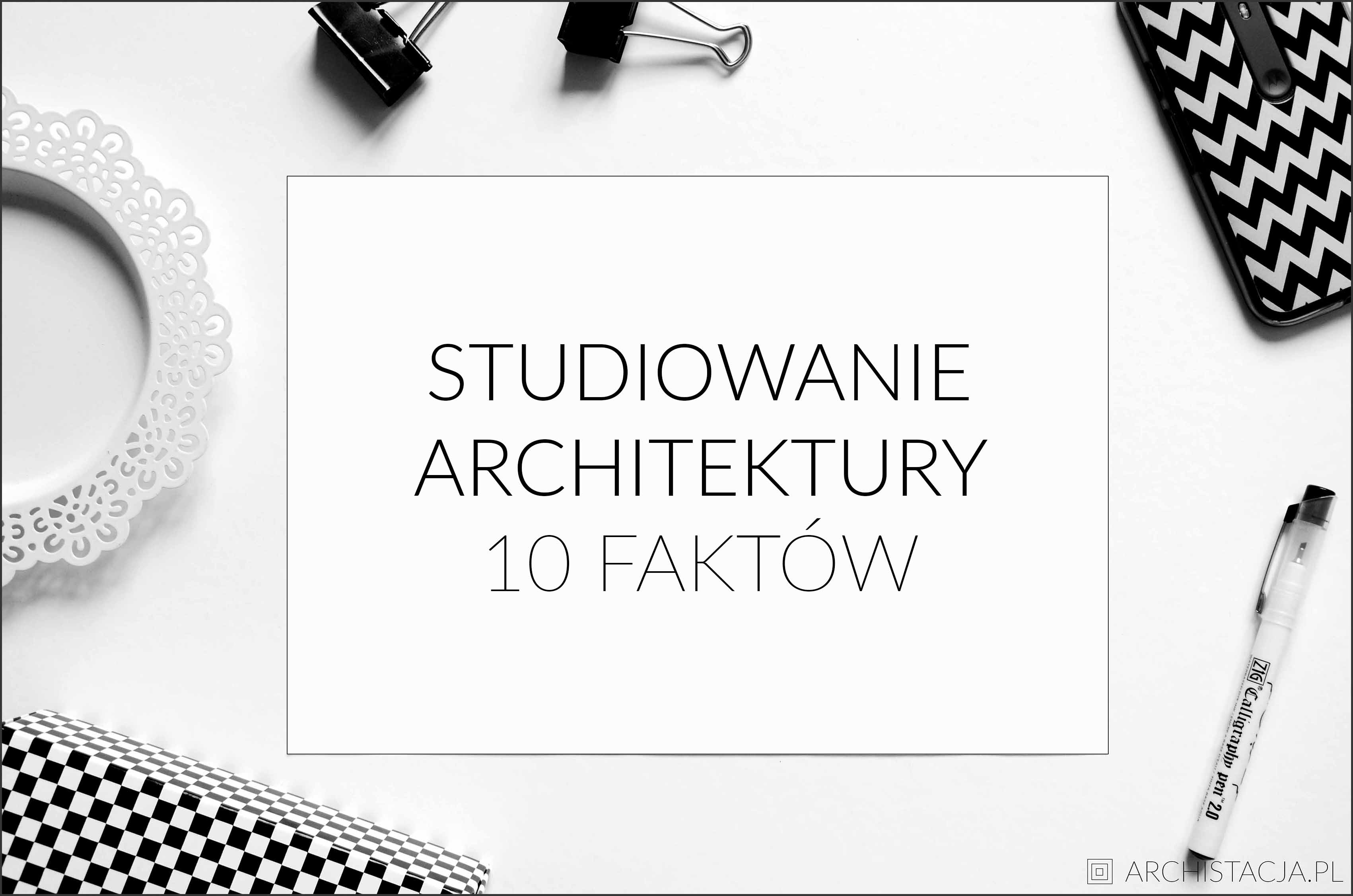 STUDIOWANIE ARCHITEKTURY - 10 FAKTÓW